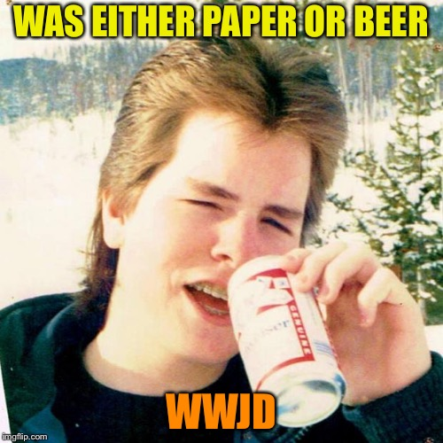 Eighties Teen Meme | WAS EITHER PAPER OR BEER WWJD | image tagged in memes,eighties teen | made w/ Imgflip meme maker