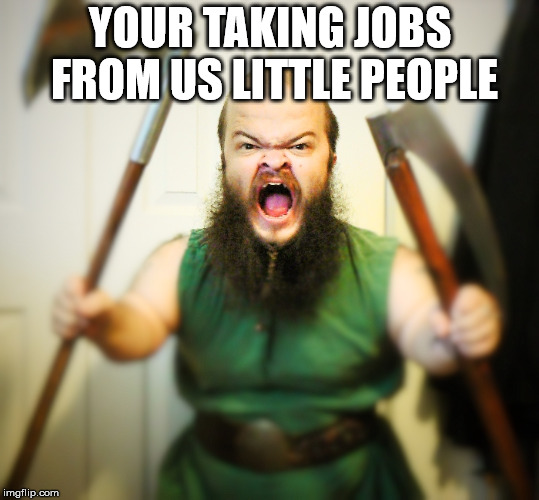 Angry Dwarf | YOUR TAKING JOBS FROM US LITTLE PEOPLE | image tagged in angry dwarf | made w/ Imgflip meme maker