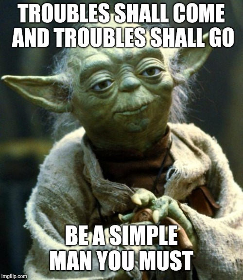 Star Wars Yoda Meme | TROUBLES SHALL COME AND TROUBLES SHALL GO BE A SIMPLE MAN YOU MUST | image tagged in memes,star wars yoda | made w/ Imgflip meme maker