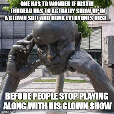 Every day, another intellectual low.  | ONE HAS TO WONDER IF JUSTIN TRUDEAU HAS TO ACTUALLY SHOW UP IN A CLOWN SUIT AND HONK EVERYONES NOSE... BEFORE PEOPLE STOP PLAYING ALONG WITH | image tagged in thinker,justin trudeau,special kind of stupid,stupid liberals,idiotic | made w/ Imgflip meme maker