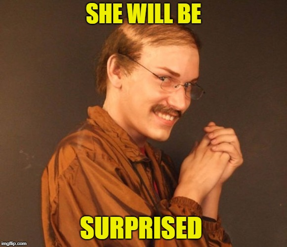Combover Creeper | SHE WILL BE SURPRISED | image tagged in combover creeper | made w/ Imgflip meme maker