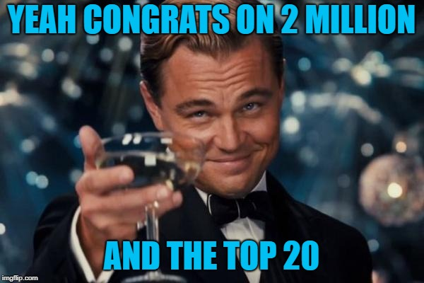 Leonardo Dicaprio Cheers Meme | YEAH CONGRATS ON 2 MILLION AND THE TOP 20 | image tagged in memes,leonardo dicaprio cheers | made w/ Imgflip meme maker