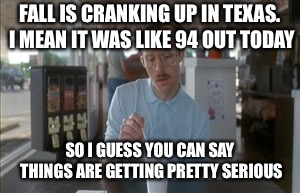 So I Guess You Can Say Things Are Getting Pretty Serious | FALL IS CRANKING UP IN TEXAS. I MEAN IT WAS LIKE 94 OUT TODAY SO I GUESS YOU CAN SAY THINGS ARE GETTING PRETTY SERIOUS | image tagged in memes,so i guess you can say things are getting pretty serious | made w/ Imgflip meme maker