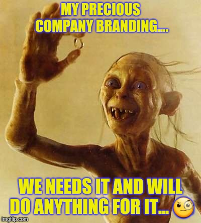Greed | MY PRECIOUS COMPANY BRANDING.... WE NEEDS IT AND WILL DO ANYTHING FOR IT...  | image tagged in company,branding,marketing,no bullshit business baby,bernie madoff | made w/ Imgflip meme maker