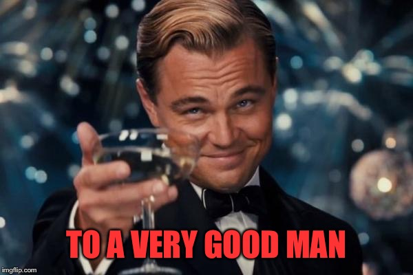 Leonardo Dicaprio Cheers Meme | TO A VERY GOOD MAN | image tagged in memes,leonardo dicaprio cheers | made w/ Imgflip meme maker