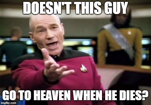 Picard Wtf Meme | DOESN'T THIS GUY GO TO HEAVEN WHEN HE DIES? | image tagged in memes,picard wtf | made w/ Imgflip meme maker