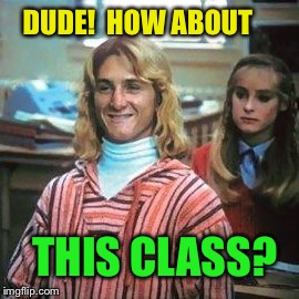 DUDE!  HOW ABOUT THIS CLASS? | made w/ Imgflip meme maker