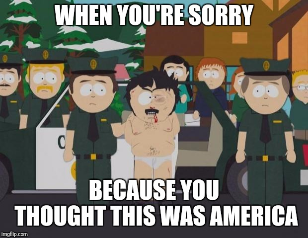I thought this was America South Park | WHEN YOU'RE SORRY BECAUSE YOU THOUGHT THIS WAS AMERICA | image tagged in i thought this was america south park | made w/ Imgflip meme maker