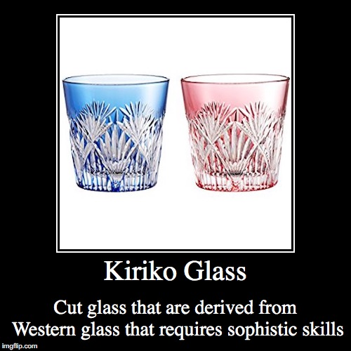 Kiriko Glass | Kiriko Glass | Cut glass that are derived from Western glass that requires sophistic skills | image tagged in demotivationals,kiriko,glass,japan | made w/ Imgflip demotivational maker