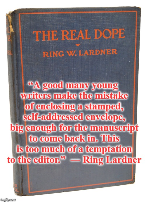 "Advice for the Novice Novelist |  ""A good many young writers make the mistake of enclosing a stamped, self-addressed envelope, big enough for the manuscript to come back in. This is too much of a temptation to the editor.""  ― Ring Lardner 