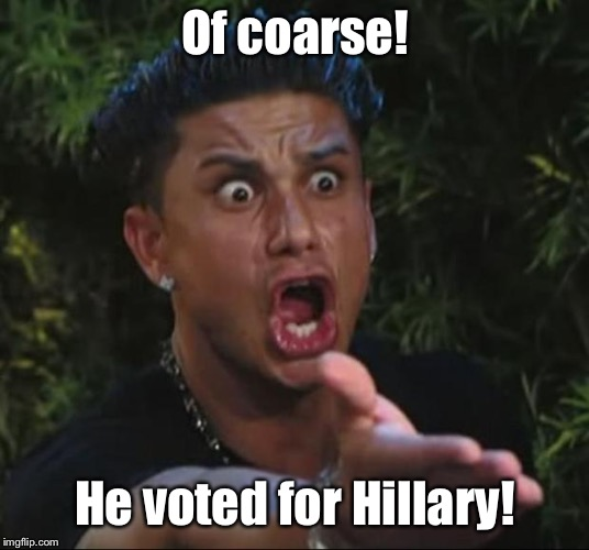 DJ Pauly D Meme | Of coarse! He voted for Hillary! | image tagged in memes,dj pauly d | made w/ Imgflip meme maker