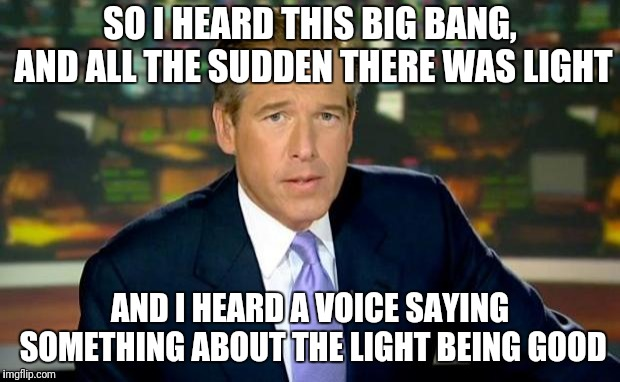 Brian Williams Was There | SO I HEARD THIS BIG BANG, AND ALL THE SUDDEN THERE WAS LIGHT AND I HEARD A VOICE SAYING SOMETHING ABOUT THE LIGHT BEING GOOD | image tagged in memes,brian williams was there | made w/ Imgflip meme maker
