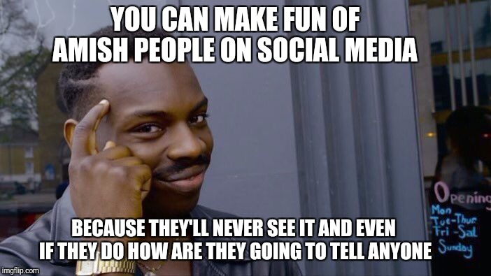 Roll Safe Think About It Meme | YOU CAN MAKE FUN OF AMISH PEOPLE ON SOCIAL MEDIA BECAUSE THEY'LL NEVER SEE IT AND EVEN IF THEY DO HOW ARE THEY GOING TO TELL ANYONE | image tagged in memes,roll safe think about it | made w/ Imgflip meme maker