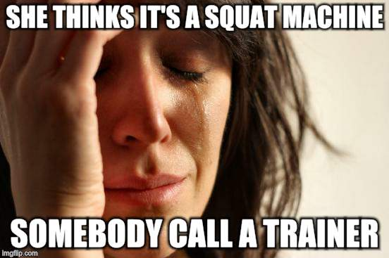 First World Problems Meme | SHE THINKS IT'S A SQUAT MACHINE SOMEBODY CALL A TRAINER | image tagged in memes,first world problems | made w/ Imgflip meme maker