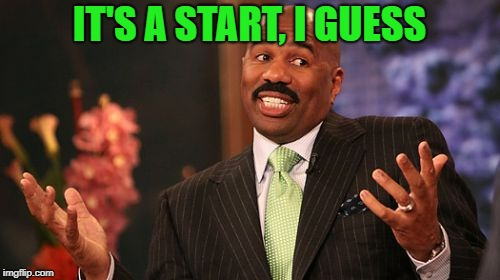 Steve Harvey Meme | IT'S A START, I GUESS | image tagged in memes,steve harvey | made w/ Imgflip meme maker