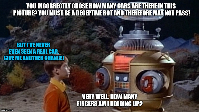 Danger, Will Robinson! | YOU INCORRECTLY CHOSE HOW MANY CARS ARE THERE IN THIS PICTURE? YOU MUST BE A DECEPTIVE BOT AND THEREFORE MAY NOT PASS! BUT I'VE NEVER EVEN S | image tagged in bots,hysteria,captcha,danger will robinson! | made w/ Imgflip meme maker