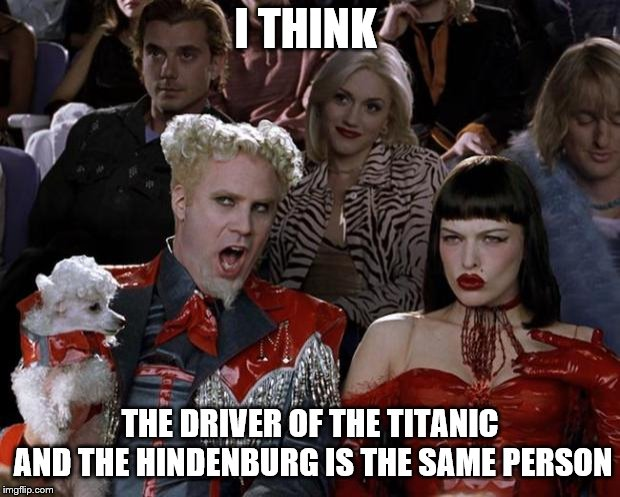 Mugatu So Hot Right Now Meme | I THINK THE DRIVER OF THE TITANIC AND THE HINDENBURG IS THE SAME PERSON | image tagged in memes,mugatu so hot right now | made w/ Imgflip meme maker