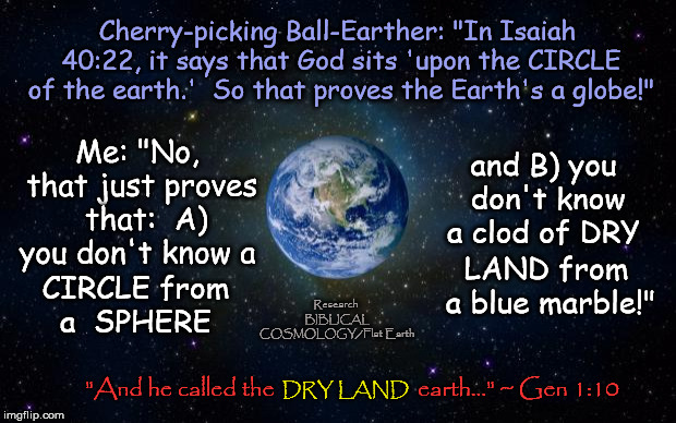 "If You're Gonna Use the Bible to Prove Your Point, at Least Have Your Definitions Straight! | Cherry-picking Ball-Earther: ""In Isaiah 40:22, it says that God sits 'upon the CIRCLE of the earth.'  So that proves the Earth's a globe!"" "" 
