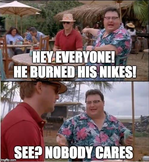 See Nobody Cares | HEY EVERYONE! HE BURNED HIS NIKES! SEE? NOBODY CARES | image tagged in memes,see nobody cares,nike,nike boycott | made w/ Imgflip meme maker