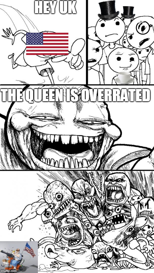 Hey UK | HEY UK THE QUEEN IS OVERRATED | image tagged in memes,hey internet,america,england | made w/ Imgflip meme maker