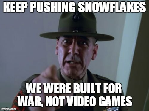 Sergeant Hartmann | KEEP PUSHING SNOWFLAKES WE WERE BUILT FOR WAR, NOT VIDEO GAMES | image tagged in memes,sergeant hartmann | made w/ Imgflip meme maker