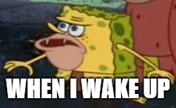 Spongegar Meme | WHEN I WAKE UP | image tagged in memes,spongegar | made w/ Imgflip meme maker