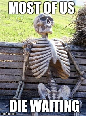 Waiting Skeleton Meme | MOST OF US DIE WAITING | image tagged in memes,waiting skeleton | made w/ Imgflip meme maker