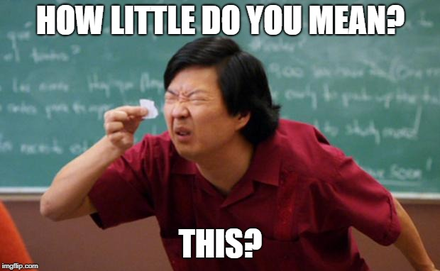 Tiny piece of paper | HOW LITTLE DO YOU MEAN? THIS? | image tagged in tiny piece of paper | made w/ Imgflip meme maker