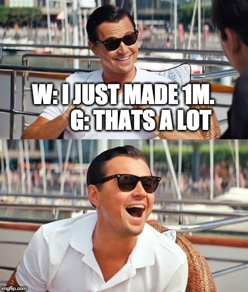 Leonardo Dicaprio Wolf Of Wall Street | W: I JUST MADE 1M.        G: THATS A LOT | image tagged in memes,leonardo dicaprio wolf of wall street | made w/ Imgflip meme maker