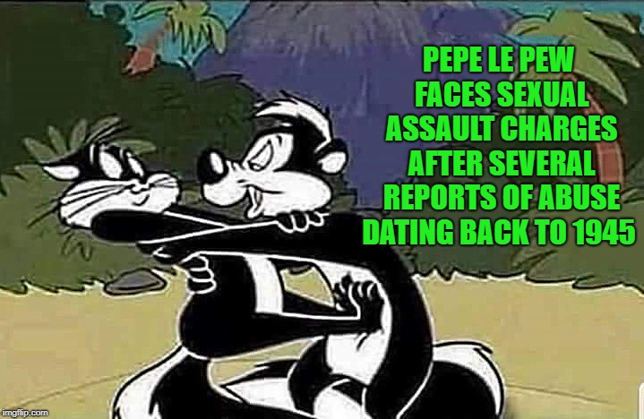 oh boy! | PEPE LE PEW FACES SEXUAL ASSAULT CHARGES AFTER SEVERAL REPORTS OF ABUSE DATING BACK TO 1945 | image tagged in pepe le pew,abuse | made w/ Imgflip meme maker