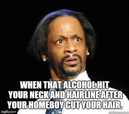 Katt Williams WTF Meme |  WHEN THAT ALCOHOL HIT YOUR NECK AND HAIRLINE AFTER YOUR HOMEBOY CUT YOUR HAIR. | image tagged in katt williams wtf meme | made w/ Imgflip meme maker