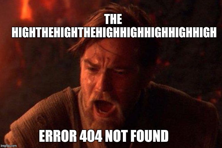 THE HIGHTHEHIGHTHEHIGHHIGHHIGHHIGHHIGH ERROR 404 NOT FOUND | made w/ Imgflip meme maker