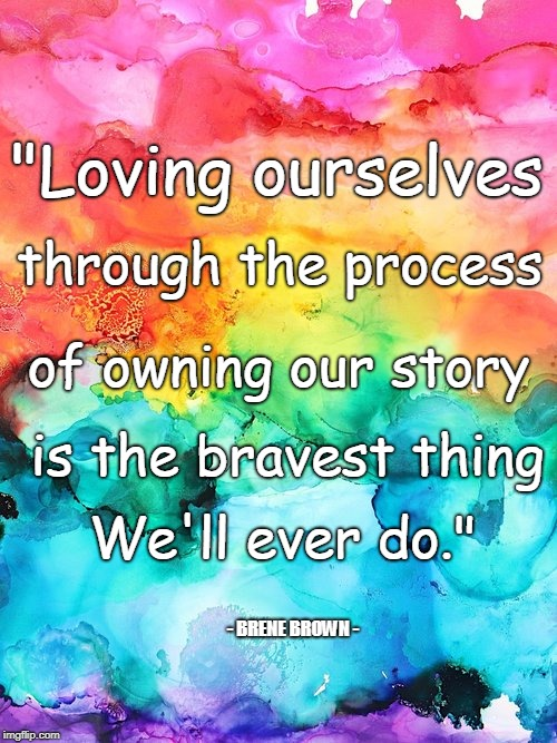 """Loving ourselves - BRENE BROWN - through the process of owning our story is the bravest thing We'll ever do."" 