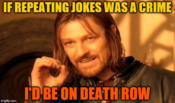 One Does Not Simply Meme | IF REPEATING JOKES WAS A CRIME I'D BE ON DEATH ROW | image tagged in memes,one does not simply | made w/ Imgflip meme maker