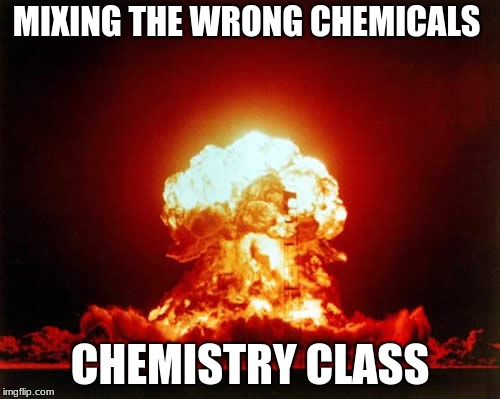 Nuclear Explosion Meme | MIXING THE WRONG CHEMICALS CHEMISTRY CLASS | image tagged in memes,nuclear explosion | made w/ Imgflip meme maker