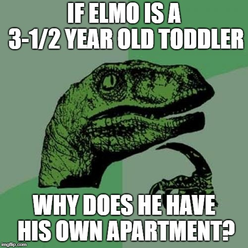 Philosoraptor | IF ELMO IS A 3-1/2 YEAR OLD TODDLER WHY DOES HE HAVE HIS OWN APARTMENT? | image tagged in memes,philosoraptor | made w/ Imgflip meme maker