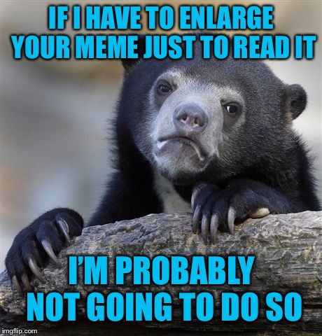 I will keep scrolling  | IF I HAVE TO ENLARGE YOUR MEME JUST TO READ IT I'M PROBABLY NOT GOING TO DO SO | image tagged in not worth the time,all that work for nothing,very sorry,but will for my meme friends | made w/ Imgflip meme maker