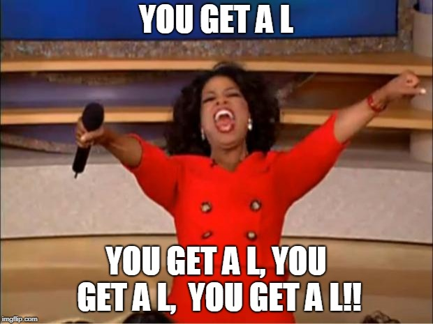 Oprah You Get A | YOU GET A L YOU GET A L, YOU GET A L,  YOU GET A L!! | image tagged in memes,oprah you get a | made w/ Imgflip meme maker