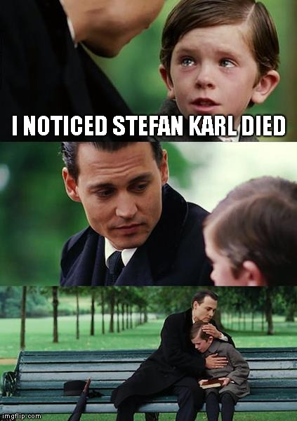 R.I.P Stefan Karl |  I NOTICED STEFAN KARL DIED | image tagged in memes,finding neverland | made w/ Imgflip meme maker