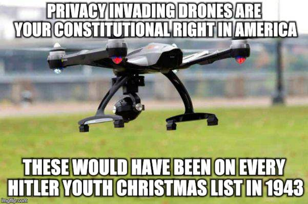 Drones for Everybody | PRIVACY INVADING DRONES ARE YOUR CONSTITUTIONAL RIGHT IN AMERICA THESE WOULD HAVE BEEN ON EVERY HITLER YOUTH CHRISTMAS LIST IN 1943 | image tagged in memes,drones,surveillance,millennials,propaganda,america | made w/ Imgflip meme maker