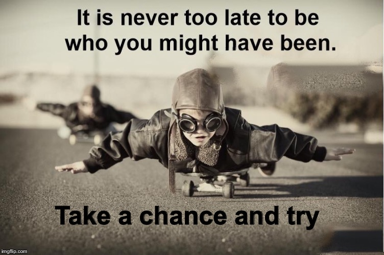 It's never to late to follow your dreams |  . Take a chance and try | image tagged in inspirational quote,inspiration,its never to late,follow your dreams | made w/ Imgflip meme maker