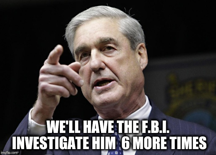 Robert S. Mueller III wants you | WE'LL HAVE THE F.B.I. INVESTIGATE HIM  6 MORE TIMES | image tagged in robert s mueller iii wants you | made w/ Imgflip meme maker