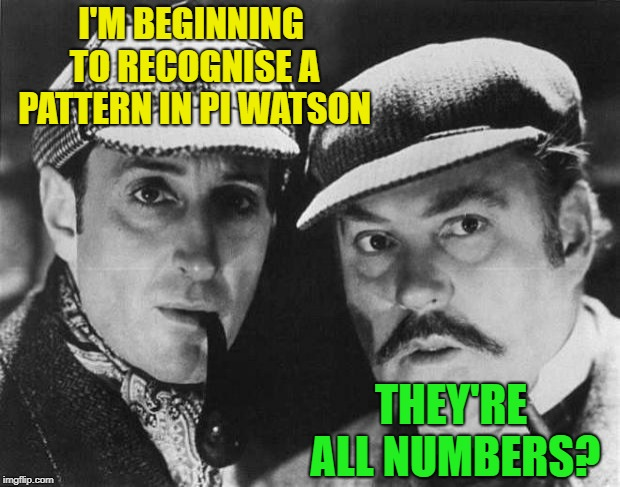 sherlock holmes | I'M BEGINNING TO RECOGNISE A PATTERN IN PI WATSON THEY'RE ALL NUMBERS? | image tagged in sherlock holmes | made w/ Imgflip meme maker