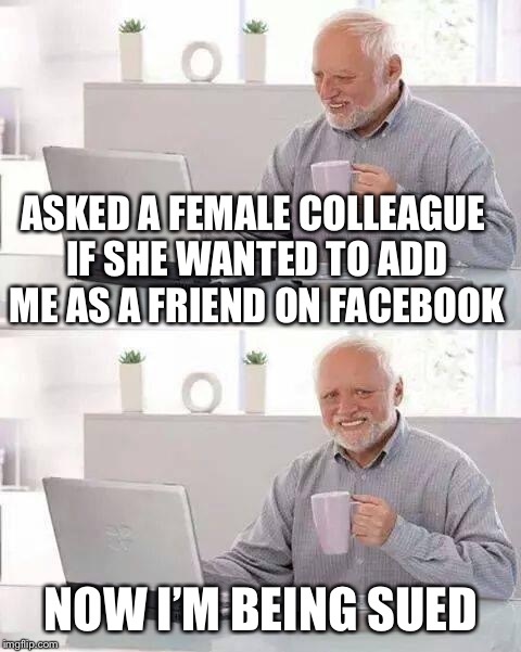 Hide the Pain Harold Meme | ASKED A FEMALE COLLEAGUE IF SHE WANTED TO ADD ME AS A FRIEND ON FACEBOOK NOW I'M BEING SUED | image tagged in memes,hide the pain harold | made w/ Imgflip meme maker