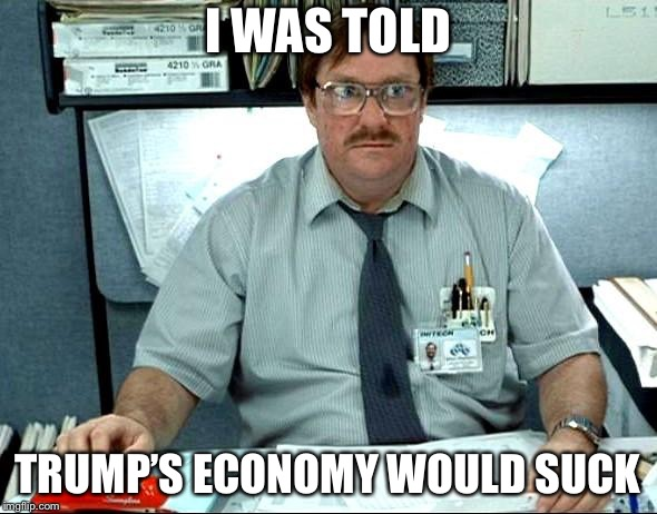 Expectations dashed | I WAS TOLD TRUMP'S ECONOMY WOULD SUCK | image tagged in memes,i was told there would be,donald trump,economy | made w/ Imgflip meme maker