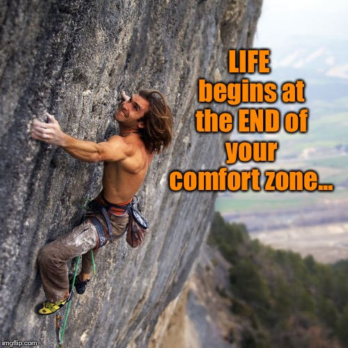 Live life to its fullest  | LIFE begins at the END of your comfort zone... | image tagged in mountain climber,inspiration,comfort zone | made w/ Imgflip meme maker