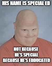 Retard | HIS NAME IS SPECIAL ED NOT BECAUSE HE'S SPECIAL BECAUSE HE'S EDDUCATED | image tagged in retard | made w/ Imgflip meme maker