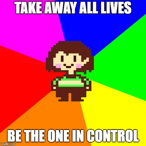 Bad Advice Chara | TAKE AWAY ALL LIVES BE THE ONE IN CONTROL | image tagged in bad advice chara,undertale,chara,undertale chara,bad advice | made w/ Imgflip meme maker