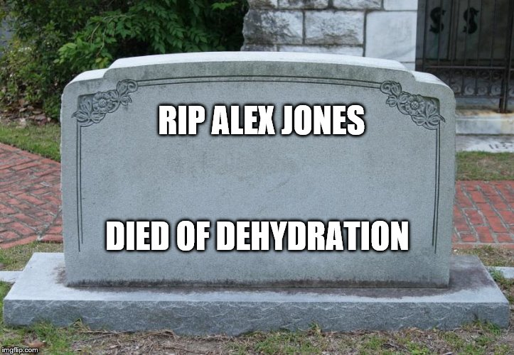 Gravestone | RIP ALEX JONES DIED OF DEHYDRATION | image tagged in gravestone | made w/ Imgflip meme maker
