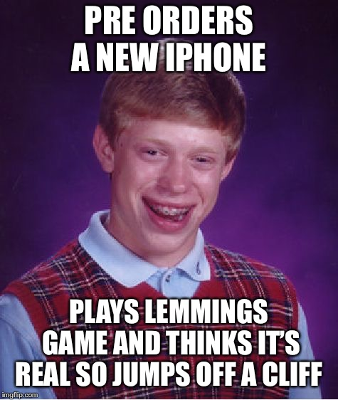 Bad Luck Brian Meme | PRE ORDERS A NEW IPHONE PLAYS LEMMINGS GAME AND THINKS IT'S REAL SO JUMPS OFF A CLIFF | image tagged in memes,bad luck brian | made w/ Imgflip meme maker